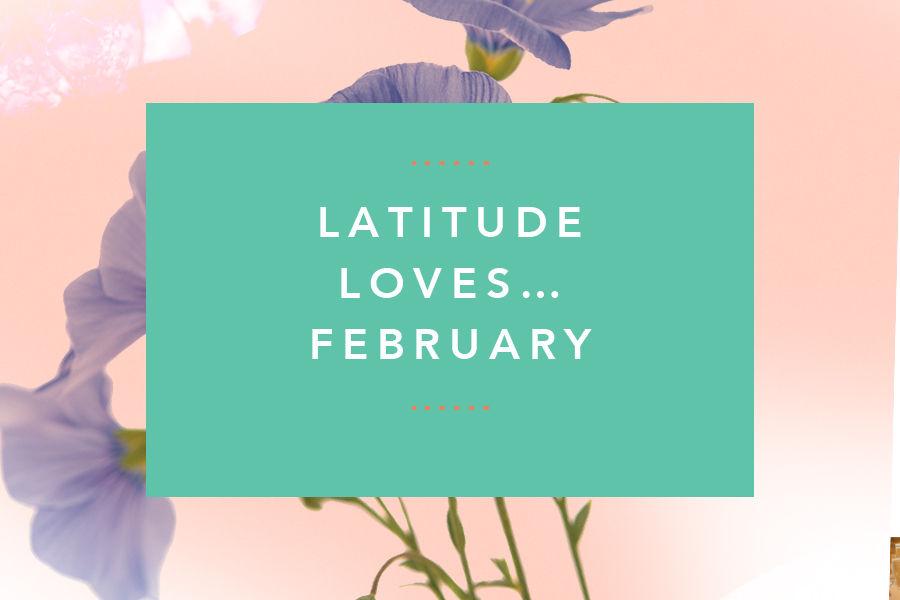 Latitude Loves… February