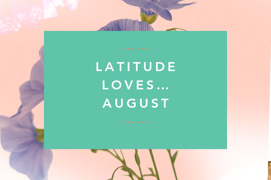 Latitude Loves…August