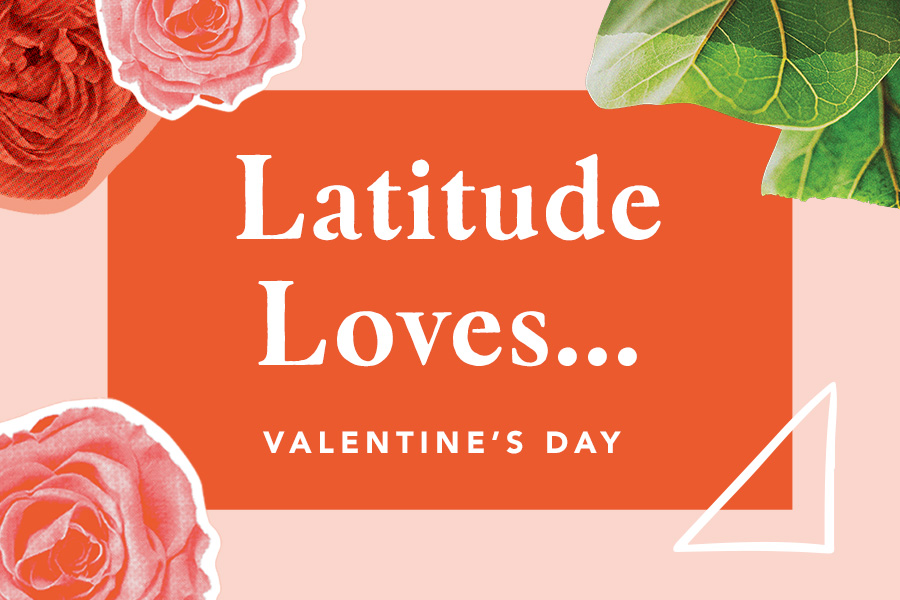 Latitude Loves…Valentine's Day