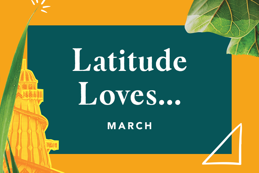 Latitude Loves… March